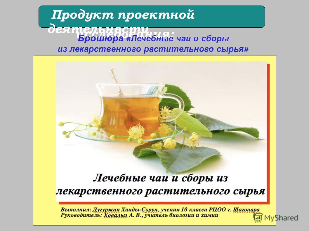 Методы исследования: Продукт проектной деятельности Брошюра « Лечебные чаи и сборы из лекарственного растительного сырья »