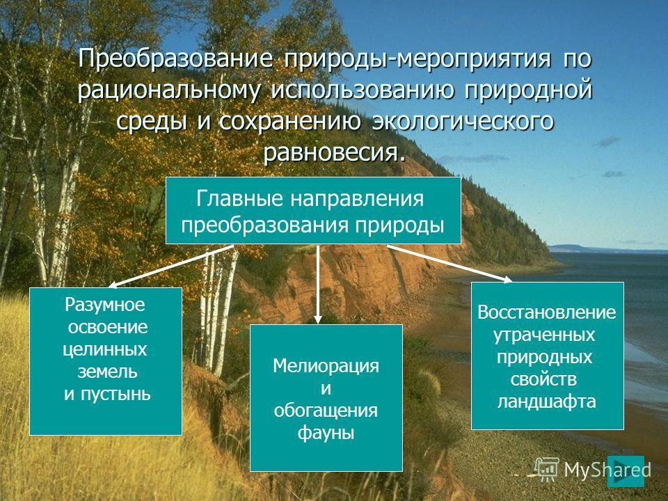 Преобразование природы-мероприятия по рациональному использованию природной среды и сохранению экологического равновесия. Главные направления преобразования природы Разумное освоение целинных земель и пустынь Мелиорация и обогащения фауны Восстановле
