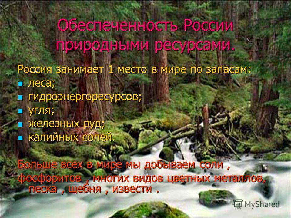 Обеспеченность России природными ресурсами. Россия занимает 1 место в мире по запасам: леса; леса; гидроэнергоресурсов; гидроэнергоресурсов; угля; угля; железных руд; железных руд; калийных солей. калийных солей. Больше всех в мире мы добываем соли,