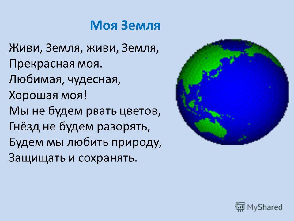 Живи, Земля, живи, Земля, Прекрасная моя. Любимая, чудесная, Хорошая моя! Мы не будем рвать цветов, Гнёзд не будем разорять, Будем мы любить природу, Защищать и сохранять. Моя Земля