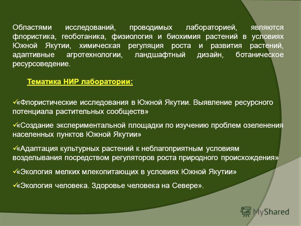 Областями исследований, проводимых лабораторией, являются флористика, геоботаника, физиология и биохимия растений в условиях Южной Якутии, химическая регуляция роста и развития растений, адаптивные агротехнологии, ландшафтный дизайн, ботаническое рес
