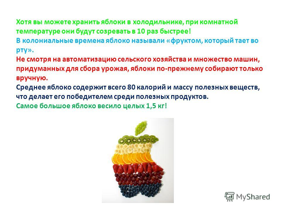 Хотя вы можете хранить яблоки в холодильнике, при комнатной температуре они будут созревать в 10 раз быстрее! В колониальные времена яблоко называли «фруктом, который тает во рту». Не смотря на автоматизацию сельского хозяйства и множество машин, при