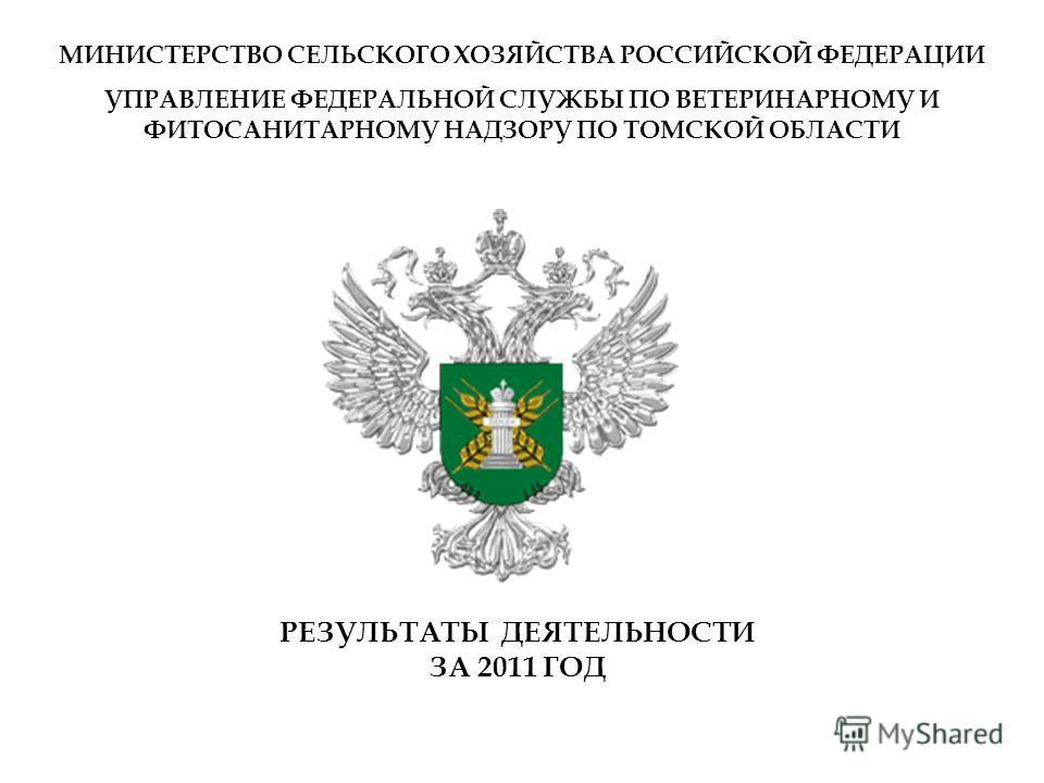 РЕЗУЛЬТАТЫ ДЕЯТЕЛЬНОСТИ ЗА 2011 ГОД МИНИСТЕРСТВО СЕЛЬСКОГО ХОЗЯЙСТВА РОССИЙСКОЙ ФЕДЕРАЦИИ УПРАВЛЕНИЕ ФЕДЕРАЛЬНОЙ СЛУЖБЫ ПО ВЕТЕРИНАРНОМУ И ФИТОСАНИТАРНОМУ НАДЗОРУ ПО ТОМСКОЙ ОБЛАСТИ