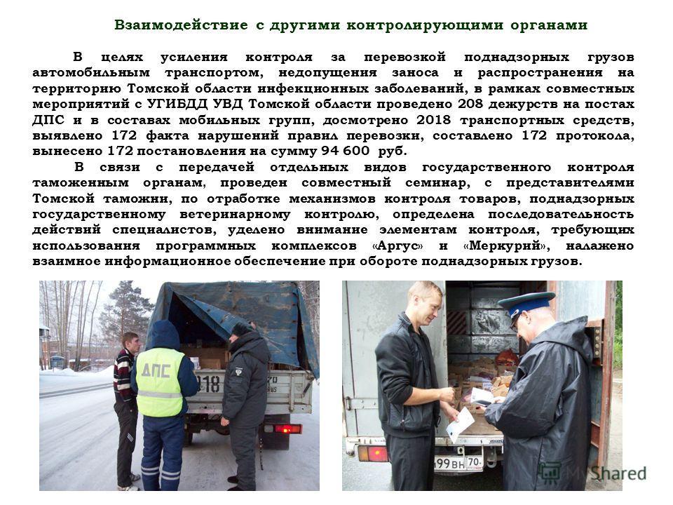 Взаимодействие с другими контролирующими органами В целях усиления контроля за перевозкой поднадзорных грузов автомобильным транспортом, недопущения заноса и распространения на территорию Томской области инфекционных заболеваний, в рамках совместных