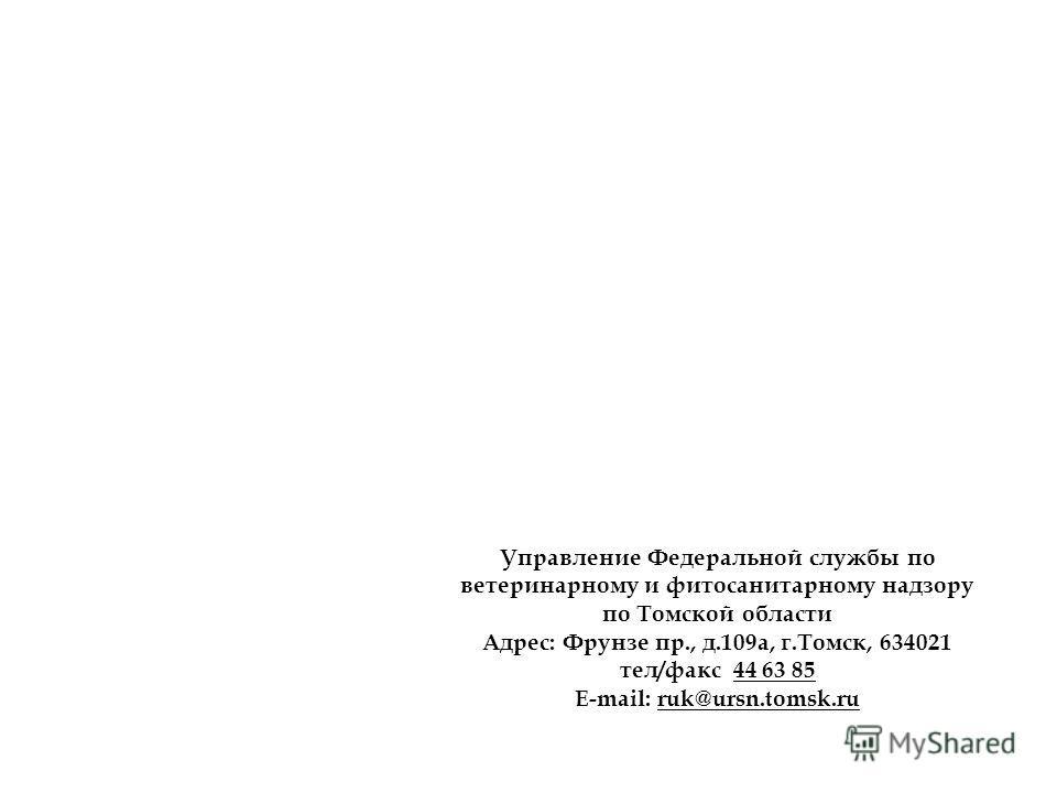 Управление Федеральной службы по ветеринарному и фитосанитарному надзору по Томской области Адрес: Фрунзе пр., д.109 а, г.Томск, 634021 тел/факс 44 63 85 E-mail: ruk@ursn.tomsk.ru