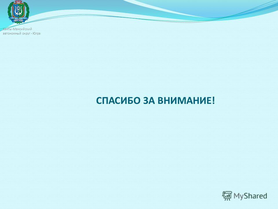 СПАСИБО ЗА ВНИМАНИЕ! Ханты-Мансийский автономный округ - Югра
