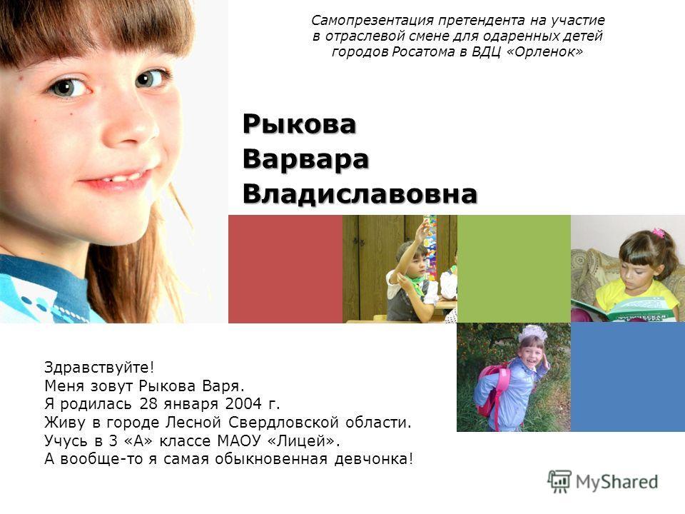 Здравствуйте! Меня зовут Рыкова Варя. Я родилась 28 января 2004 г. Живу в городе Лесной Свердловской области. Учусь в 3 «А» классе МАОУ «Лицей». А вообще-то я самая обыкновенная девчонка! Самопрезентация претендента на участие в отраслевой смене для
