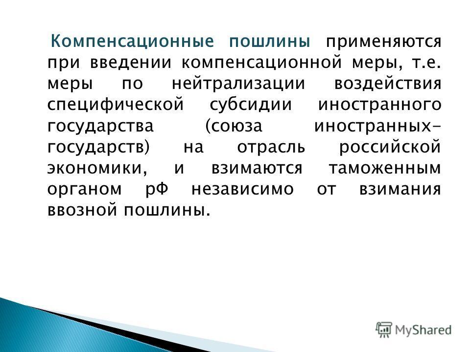 Компенсационные пошлины применяются при введении компенсационной меры, т.е. меры по нейтрализации воздействия специфической субсидии иностранного государства (союза иностранных- государств) на отрасль российской экономики, и взимаются таможенным орга