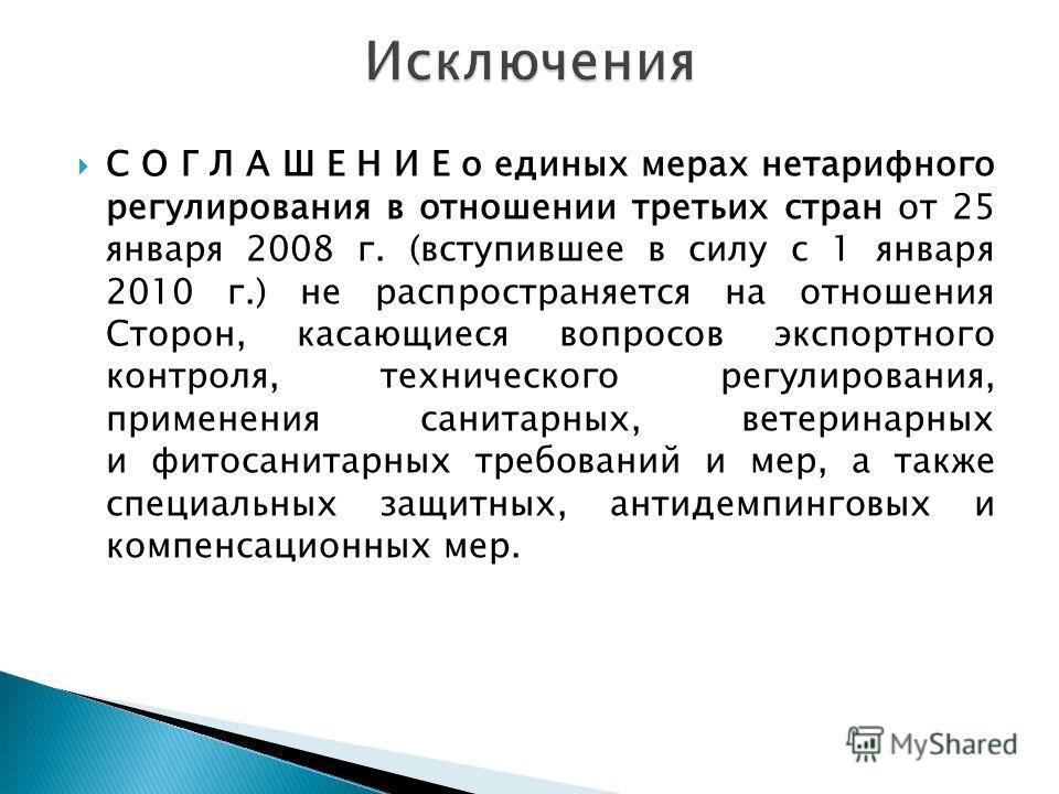 С О Г Л А Ш Е Н И Е о единых мерах нетарифного регулирования в отношении третьих стран от 25 января 2008 г. (вступившее в силу с 1 января 2010 г.) не распространяется на отношения Сторон, касающиеся вопросов экспортного контроля, технического регулир