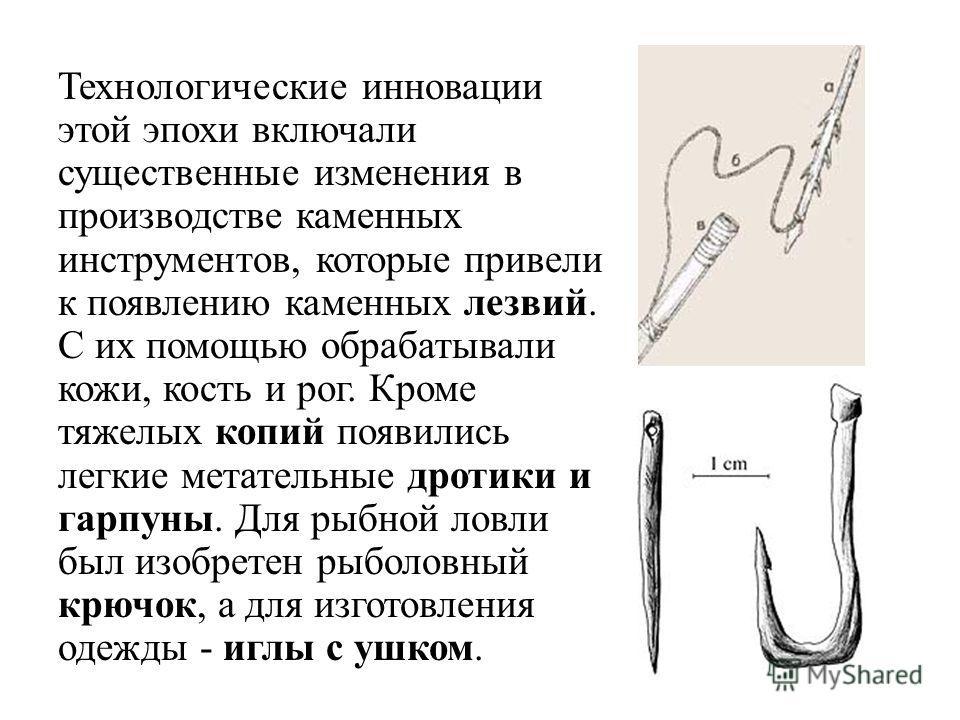 Технологические инновации этой эпохи включали существенные изменения в производстве каменных инструментов, которые привели к появлению каменных лезвий. С их помощью обрабатывали кожи, кость и рог. Кроме тяжелых копий появились легкие метательные дрот