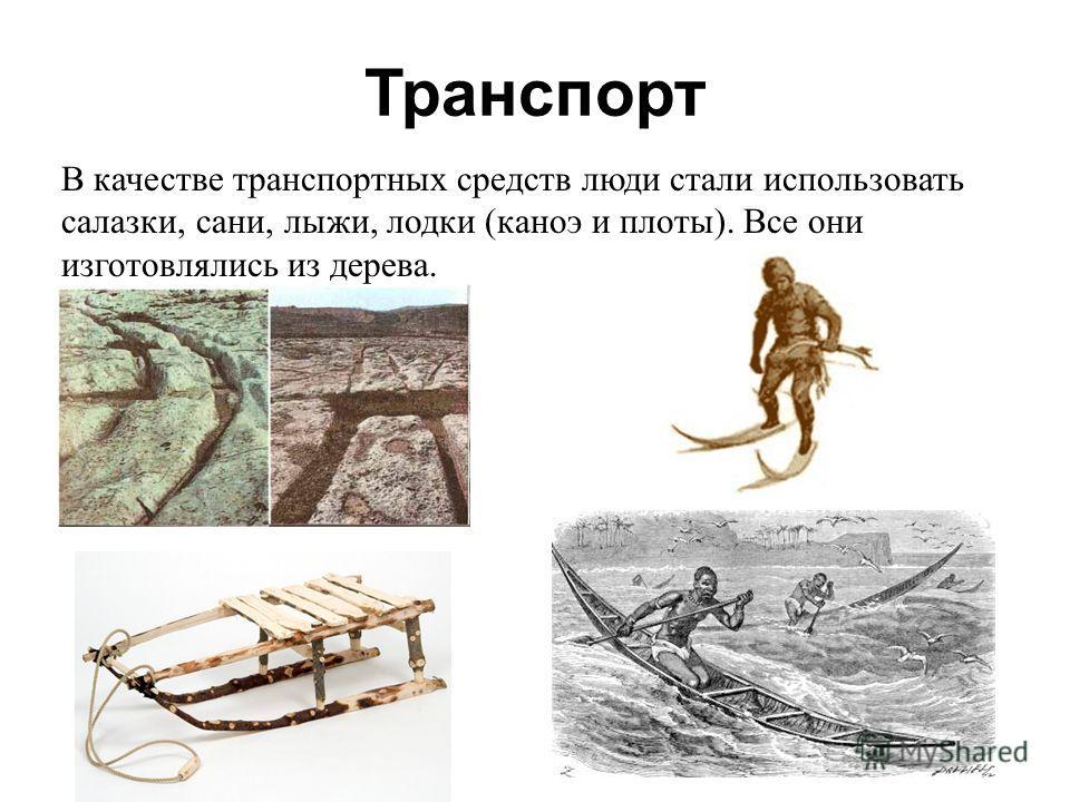Транспорт В качестве транспортных средств люди стали использовать салазки, сани, лыжи, лодки (каноэ и плоты). Все они изготовлялись из дерева.
