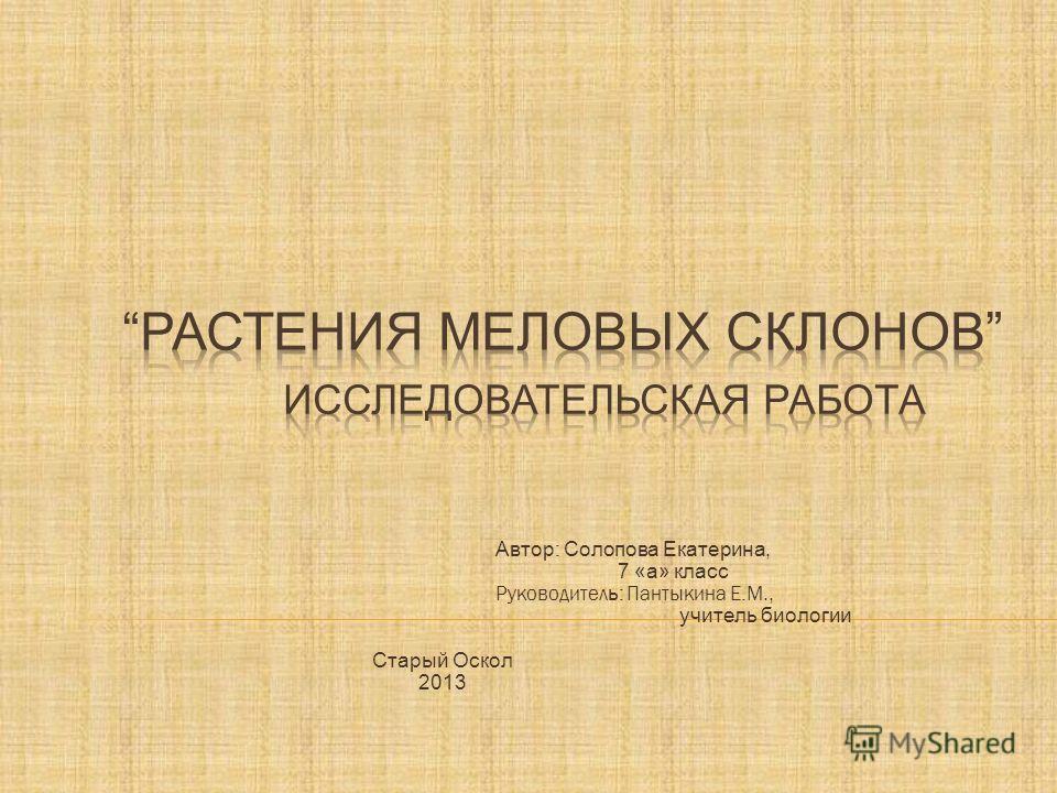 Автор : Солопова Екатерина, 7 «а» класс Руководител ь : Пантыкина Е.М., учитель биологии Старый Оскол 2013