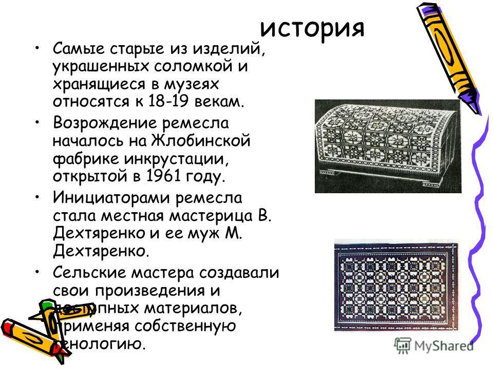 история Самые старые из изделий, украшенных соломкой и хранящиеся в музеях относятся к 18-19 векам. Возрождение ремесла началось на Жлобинской фабрике инкрустации, открытой в 1961 году. Инициаторами ремесла стала местная мастерица В. Дехтяренко и ее
