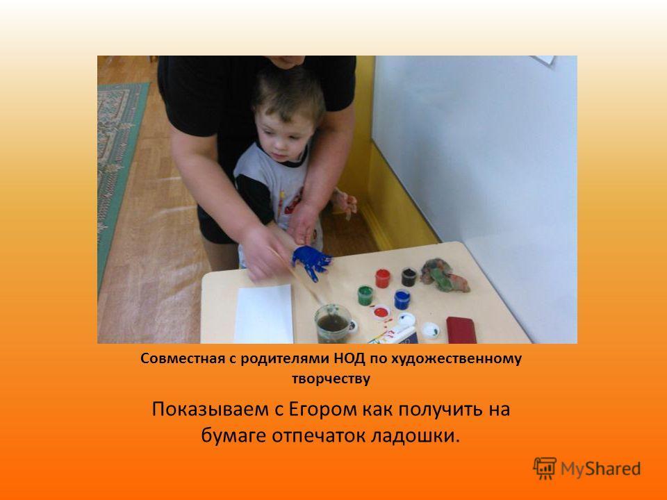 Совместная с родителями НОД по художественному творчеству Показываем с Егором как получить на бумаге отпечаток ладошки.