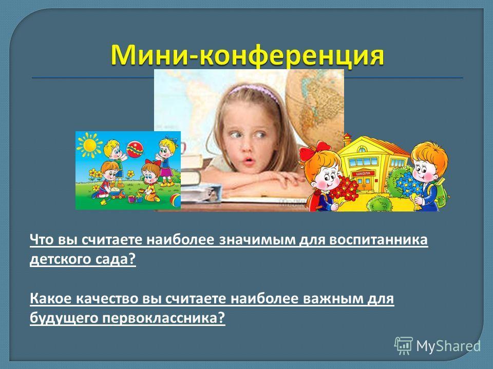 Что вы считаете наиболее значимым для воспитанника детского сада? Какое качество вы считаете наиболее важным для будущего первоклассника?