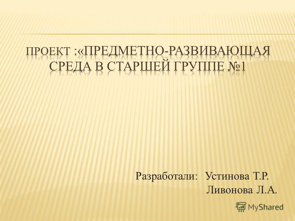 Разработали: Устинова Т.Р. Ливонова Л.А.