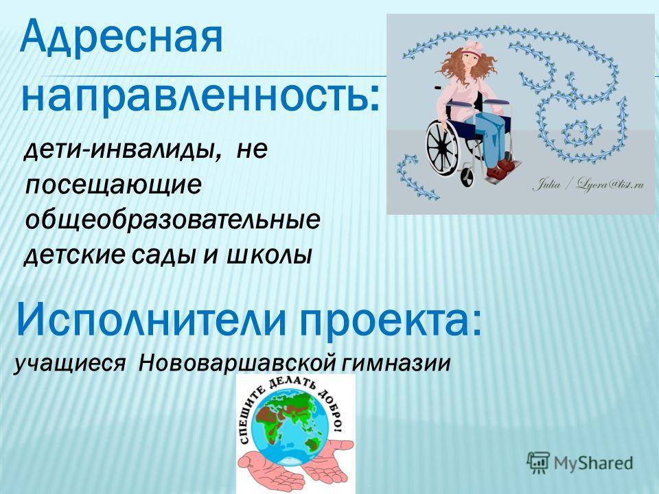 дети-инвалиды, не посещающие общеобразовательные детские сады и школы Адресная направленность: Исполнители проекта: учащиеся Нововаршавской гимназии