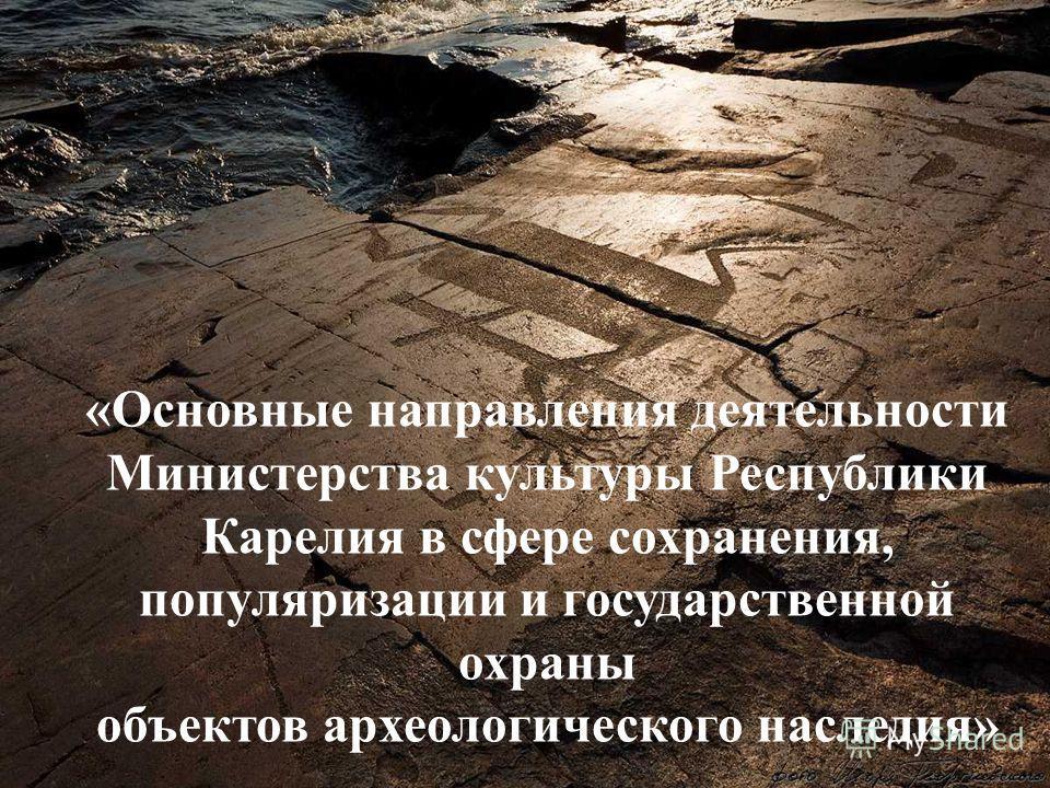 «Основные направления деятельности Министерства культуры Республики Карелия в сфере сохранения, популяризации и государственной охраны объектов археологического наследия»