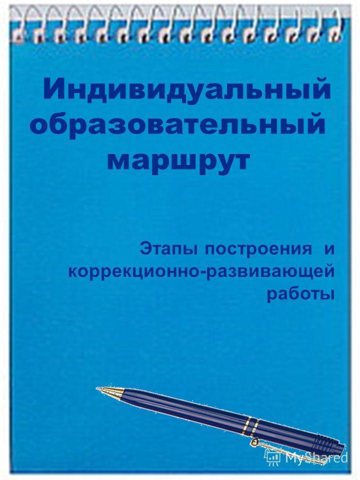Индивидуальный образовательный маршрут Этапы построения и коррекционно-развивающей работы