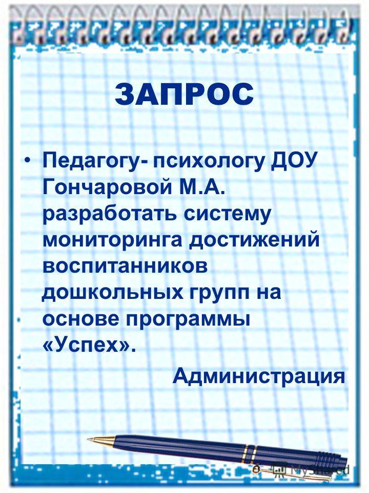 ЗАПРОС Педагогу- психологу ДОУ Гончаровой М.А. разработать систему мониторинга достижений воспитанников дошкольных групп на основе программы «Успех». Администрация