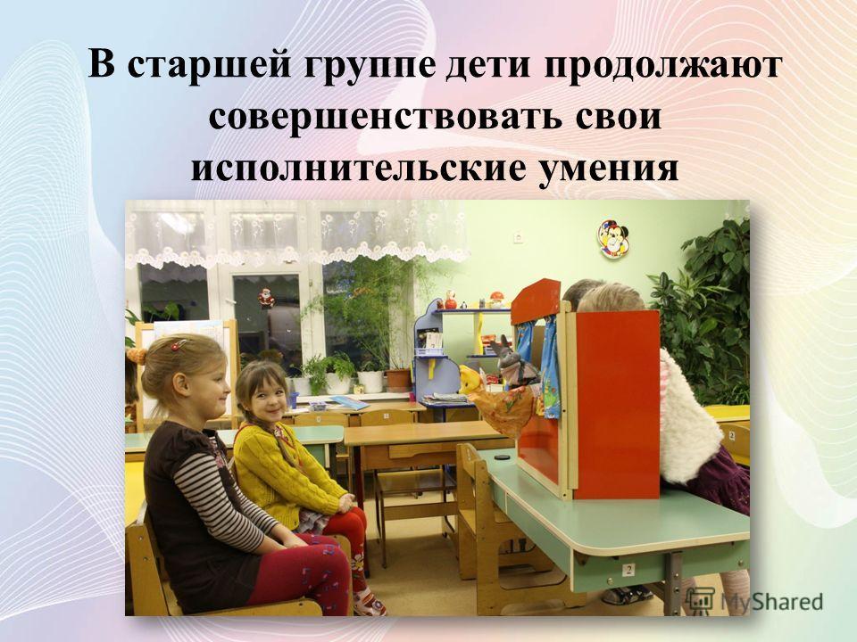 В старшей группе дети продолжают совершенствовать свои исполнительские умения