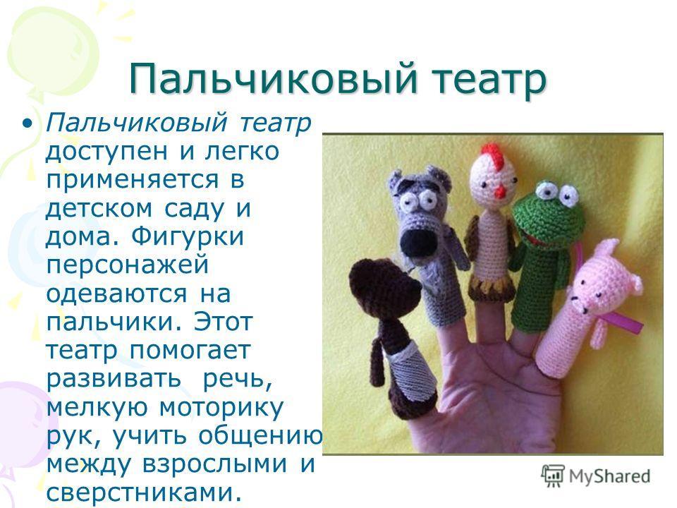 Пальчиковый театр Пальчиковый театр доступен и легко применяется в детском саду и дома. Фигурки персонажей одеваются на пальчики. Этот театр помогает развивать речь, мелкую моторику рук, учить общению между взрослыми и сверстниками.