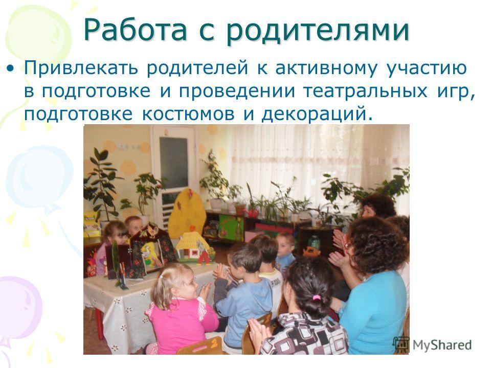 Работа с родителями Привлекать родителей к активному участию в подготовке и проведении театральных игр, подготовке костюмов и декораций.