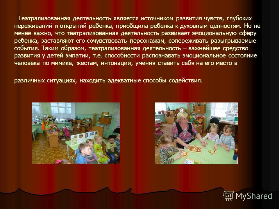 Театрализованная деятельность является источником развития чувств, глубоких переживаний и открытий ребенка, приобщила ребенка к духовным ценностям. Но не менее важно, что театрализованная деятельность развивает эмоциональную сферу ребенка, заставляют