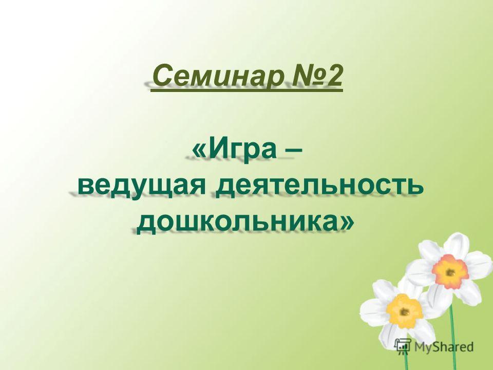 Семинар 2 «Игра – ведущая деятельность дошкольника»