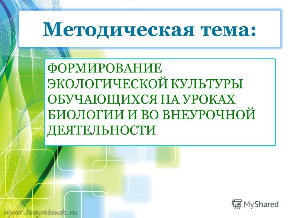 Методическая тема: ФОРМИРОВАНИЕ ЭКОЛОГИЧЕСКОЙ КУЛЬТУРЫ ОБУЧАЮЩИХСЯ НА УРОКАХ БИОЛОГИИ И ВО ВНЕУРОЧНОЙ ДЕЯТЕЛЬНОСТИ