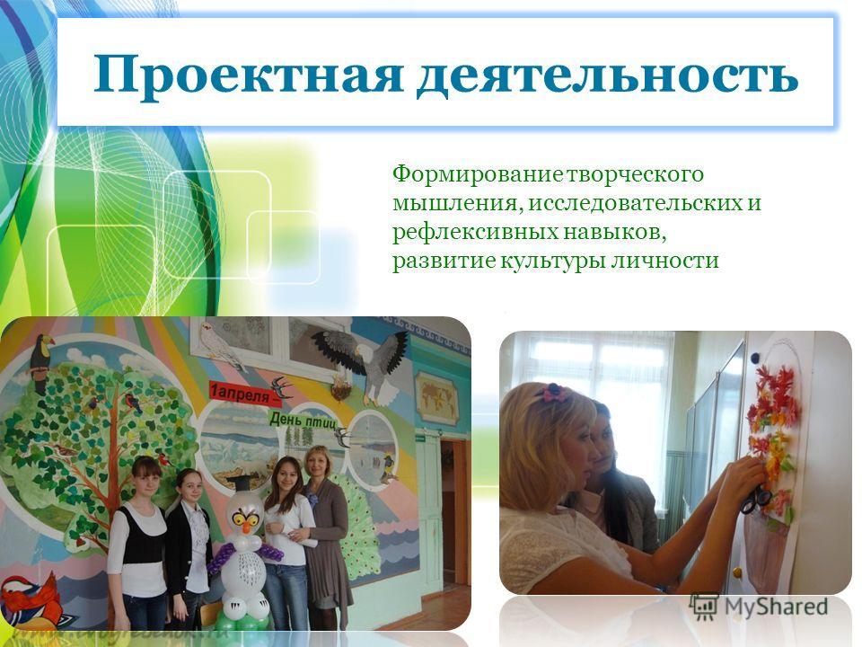 Проектная деятельность Формирование творческого мышления, исследовательских и рефлексивных навыков, развитие культуры личности