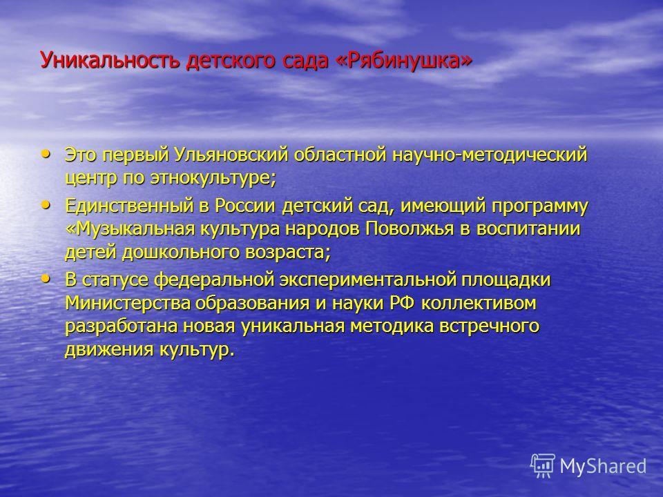 Уникальность детского сада «Рябинушка» Это первый Ульяновский областной научно-методический центр по этнокультуре; Это первый Ульяновский областной научно-методический центр по этнокультуре; Единственный в России детский сад, имеющий программу «Музык