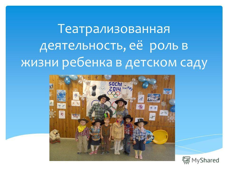 Театрализованная деятельность, её роль в жизни ребенка в детском саду