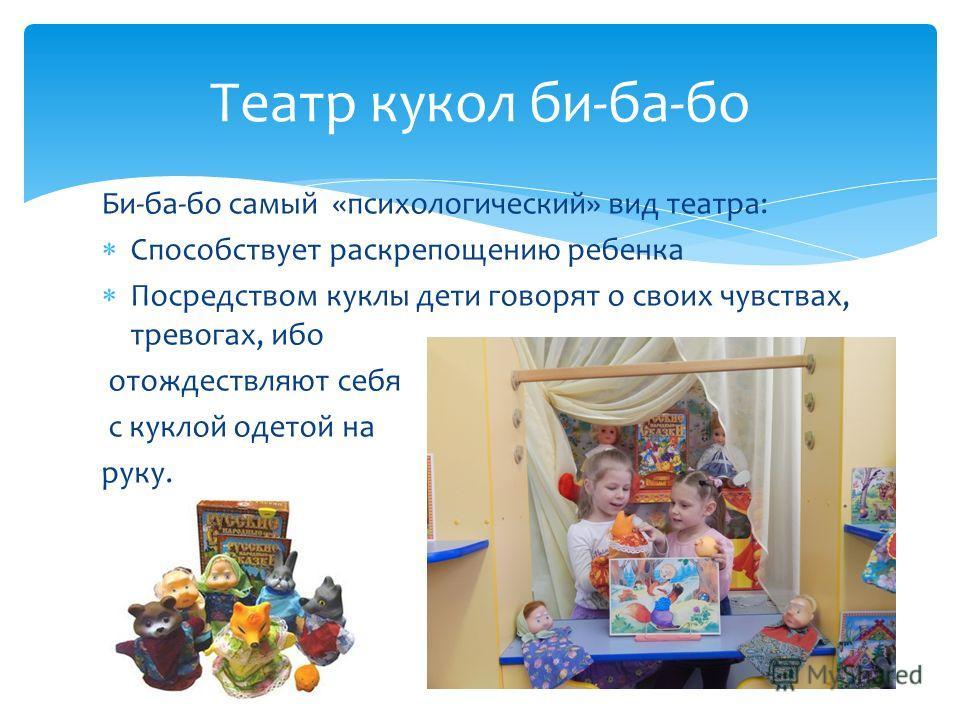 Би-ба-бо самый «психологический» вид театра: Способствует раскрепощению ребенка Посредством куклы дети говорят о своих чувствах, тревогах, ибо отождествляют себя с куклой одетой на руку. Театр кукол би-ба-бо