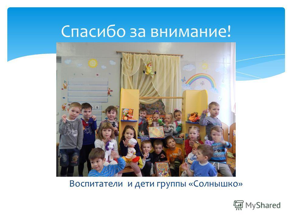 Воспитатели и дети группы «Солнышко» Спасибо за внимание!