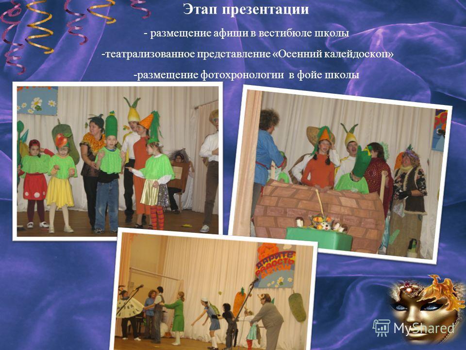 Этап презентации - размещение афиши в вестибюле школы -театрализованное представление «Осенний калейдоскоп» -размещение фотохронологии в фойе школы
