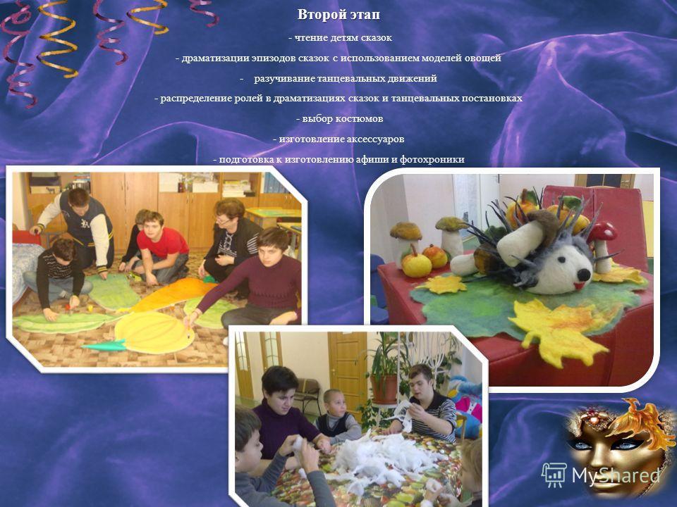 Второй этап Второй этап - чтение детям сказок - драматизации эпизодов сказок с использованием моделей овощей - разучивание танцевальных движений - распределение ролей в драматизациях сказок и танцевальных постановках - выбор костюмов - изготовление а