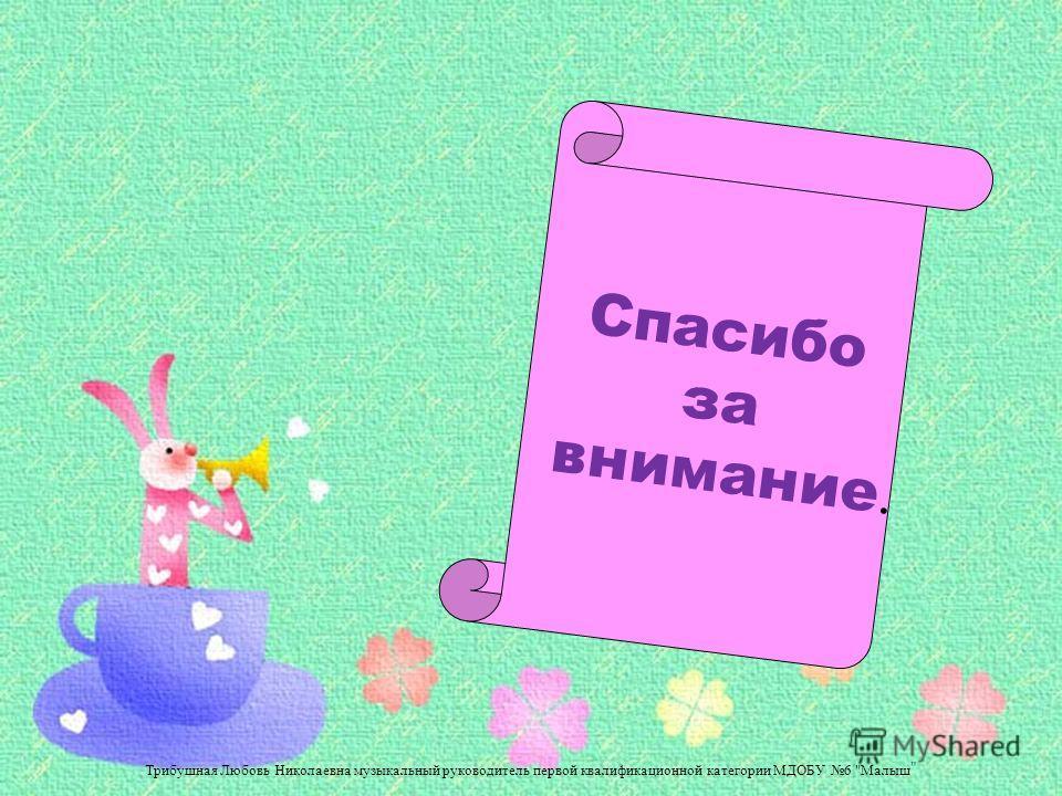Спасибо за внимание. Трибушная Любовь Николаевна музыкальный руководитель первой квалификационной категории МДОБУ 6 Малыш