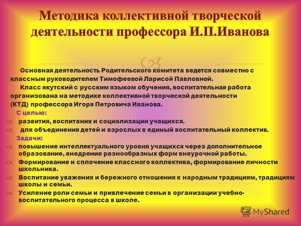 Основная деятельность Родительского комитета ведется совместно с классным руководителем Тимофеевой Ларисой Павловной. Класс якутский с русским языком обучения, воспитательная работа организована на методике коллективной творческой деятельности (КТД)