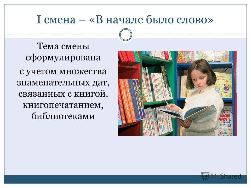 I смена – «В начале было слово» Тема смены сформулирована с учетом множества знаменательных дат, связанных с книгой, книгопечатанием, библиотеками