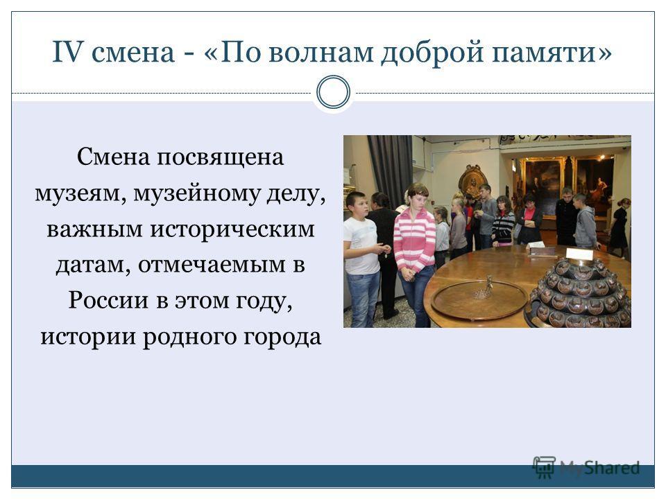 IV смена - «По волнам доброй памяти» Смена посвящена музеям, музейному делу, важным историческим датам, отмечаемым в России в этом году, истории родного города
