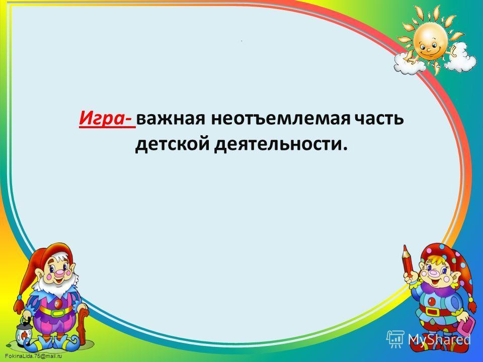 FokinaLida.75@mail.ru. Игра- важная неотъемлемая часть детской деятельности.