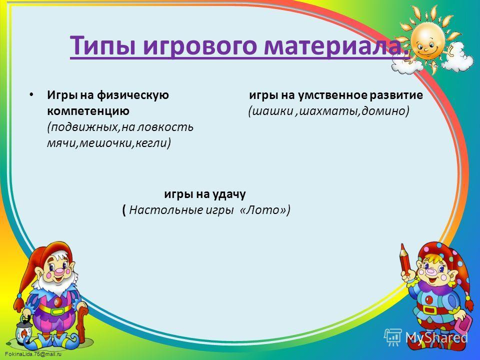 FokinaLida.75@mail.ru Типы игрового материала. Игры на физическую игры на умственное развитие компетенцию (шашки,шахматы,домино) (подвижных,на ловкость мячи,мешочки,кегли) игры на удачу ( Настольные игры «Лото»)