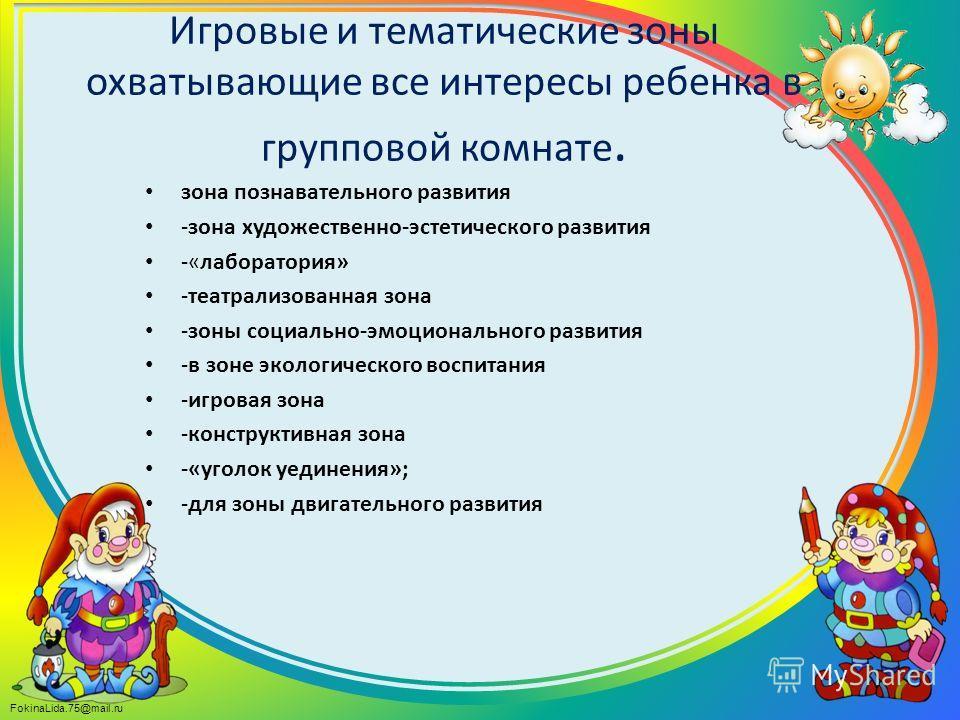 FokinaLida.75@mail.ru Игровые и тематические зоны охватывающие все интересы ребенка в групповой комнате. зона познавательного развития -зона художественно-эстетического развития -«лаборатория» -театрализованная зона -зоны социально-эмоционального раз