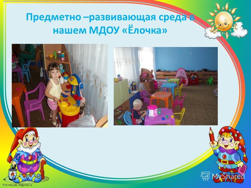 FokinaLida.75@mail.ru Предметно –развивающая среда в нашем МДОУ «Ёлочка»