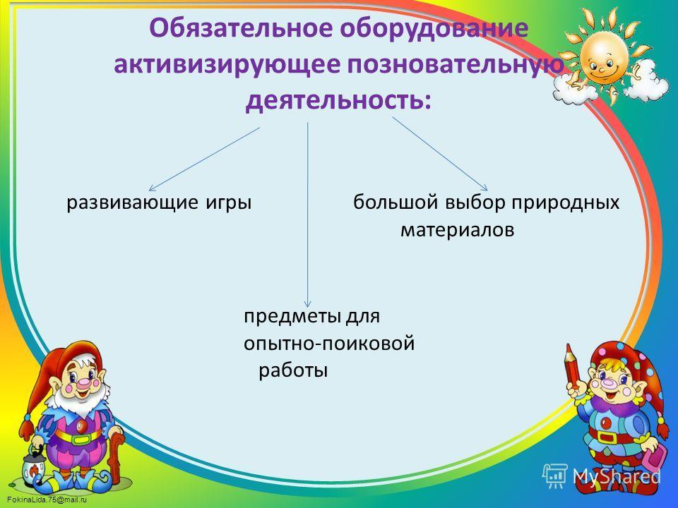 FokinaLida.75@mail.ru Обязательное оборудование активизирующее познавательную деятельность: развивающие игры большой выбор природных материалов предметы для опытно-поисковой работы