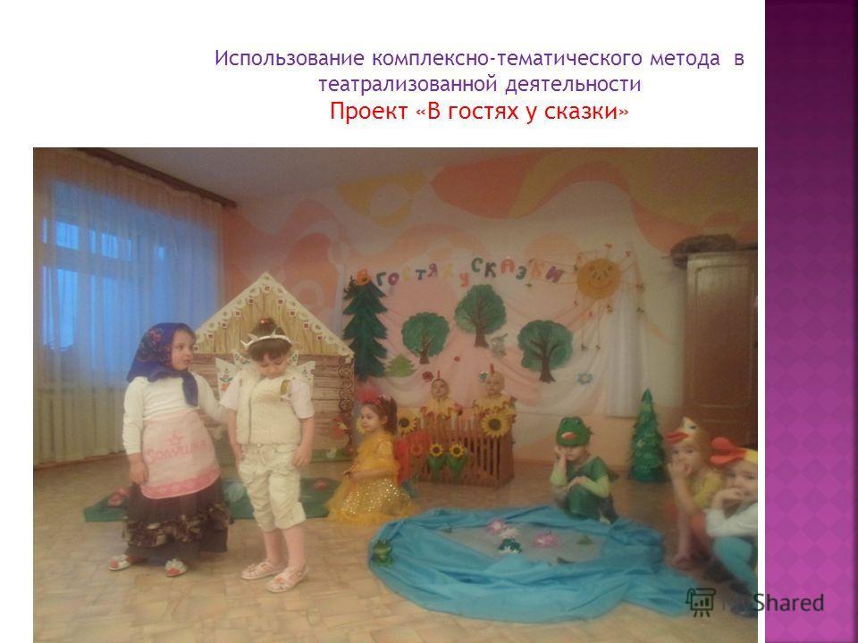 Использование комплексно-тематического метода в театрализованной деятельности Проект «В гостях у сказки»