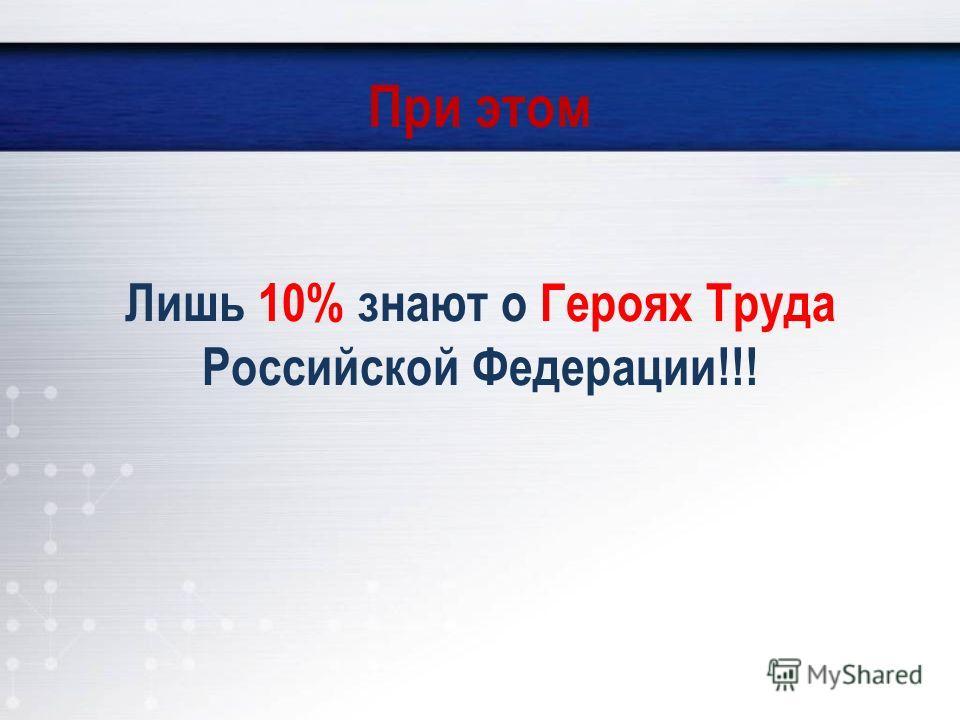 При этом Лишь 10% знают о Героях Труда Российской Федерации!!!