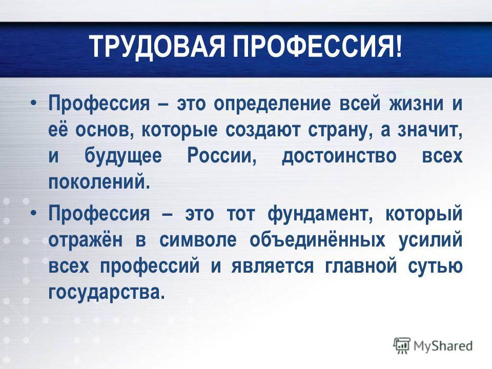 ТРУДОВАЯ ПРОФЕССИЯ! Профессия – это определение всей жизни и её основ, которые создают страну, а значит, и будущее России, достоинство всех поколений. Профессия – это тот фундамент, который отражён в символе объединённых усилий всех профессий и являе