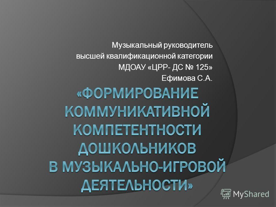 Музыкальный руководитель высшей квалификационной категории МДОАУ «ЦРР- ДС 125» Ефимова С.А.